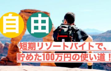 【自由になれた理由】短期リゾートバイトで貯めた100万円の使い道!