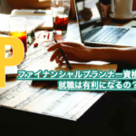 FP資格があると就職は有利になるの?受験する意味ってあるの?