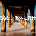 まとめ|日本の生活が苦しいなら、死ぬ前に海外に行け!