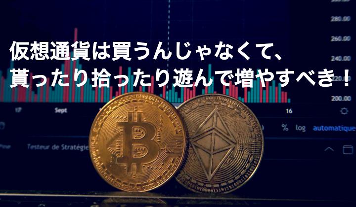 仮想通貨は買うんじゃなくて、貰ったり拾ったり遊んで増やすべき!