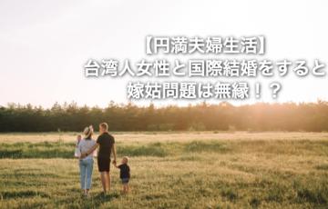 【夫婦円満生活】台湾人女性と国際結婚をすると嫁姑問題は無縁!