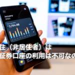 海外在住(非居住者)は日本の証券口座の利用は不可なのか!?