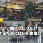 まとめ|台湾やアジア圏でブログだけで生活をするためには何記事書けばいい?