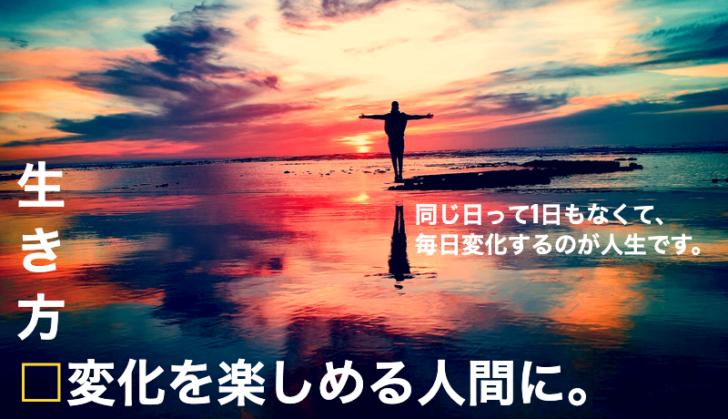 生き方は変化するもの!変化を楽しめる人間になろう。