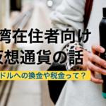 まとめ|台湾在住者向けの仮想通貨の話!換金方法や税金などを知ろう!